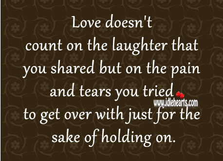 Love Doesn't Count On The Laughter That You Shared..