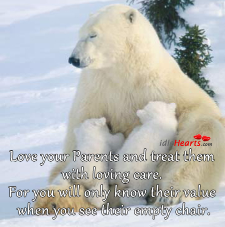 Love Your Parents and Treat Them With Loving Care.