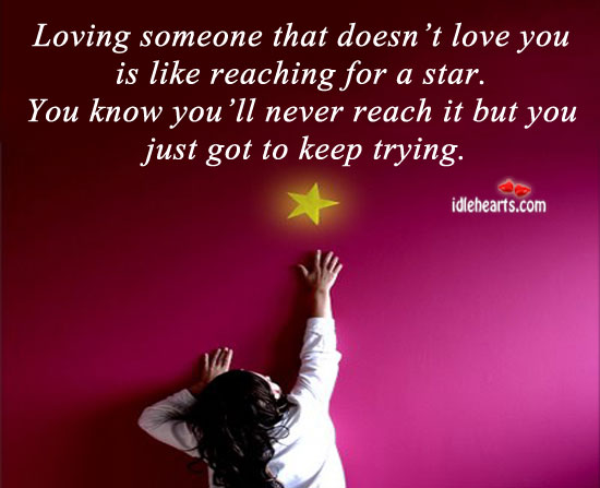Loving One Who Doesn't Love You is Like Reaching for a Star.