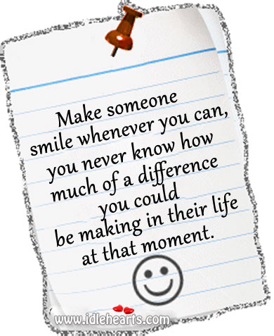 Make Someone Smile Whenever You Can…