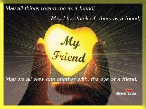 May All Things Regard Me As A Friend; May I Too…