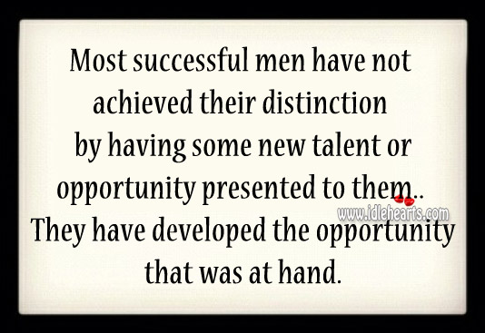 Successful men have developed the opportunity that was at hand. Image