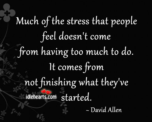 Much of the stress comes from not finishing things started. Image