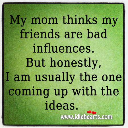 Image about My mom thinks my friends are bad influences.