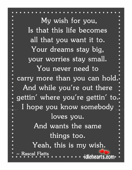 My Wish For You, Is That This Life Becomes All…