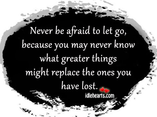 Never Be Afraid To Let Go Off