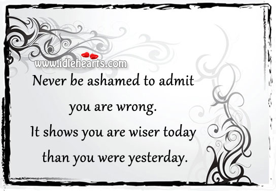 Never Be Ashamed To Admit You Are Wrong.