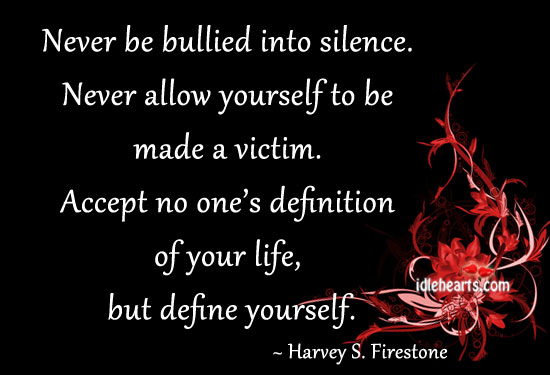 Never Be Bullied Into Silence. Never Allow Yourself To….