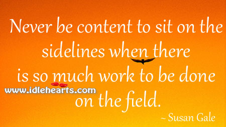 Never be content to sit on the sidelines