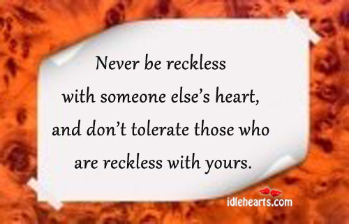 Never Be Reckless With Someone Else's Heart….