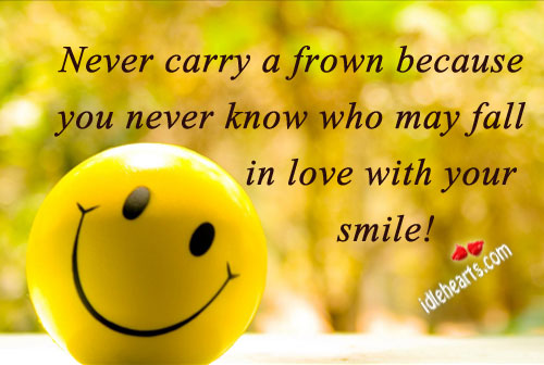Never Carry A Frown Because You Never Know Who…