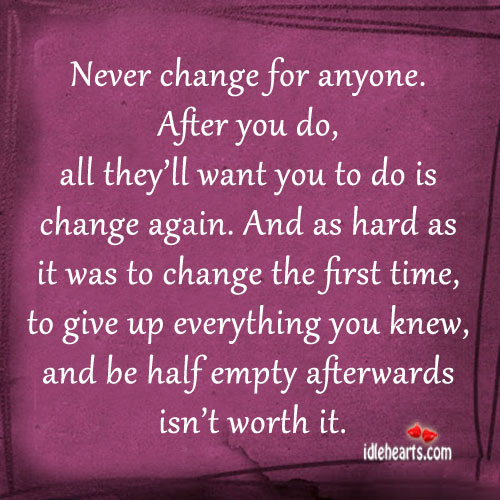 Never Change For Anyone. After You Do, All They'll Want…