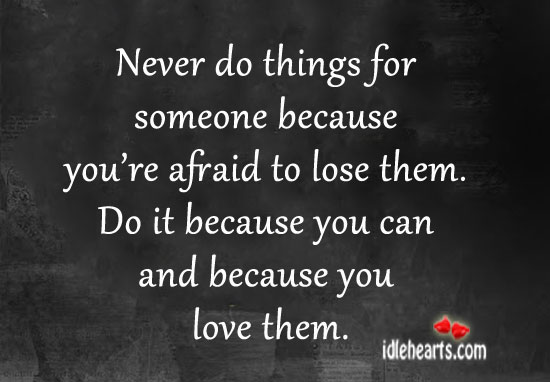 Never Do Things For Someone Because You're Afraid To Lose Them.