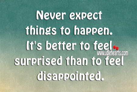 It's Better To Feel Surprised Than To Feel Disappointed.