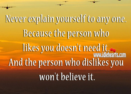 Never Explain Yourself To Any One.