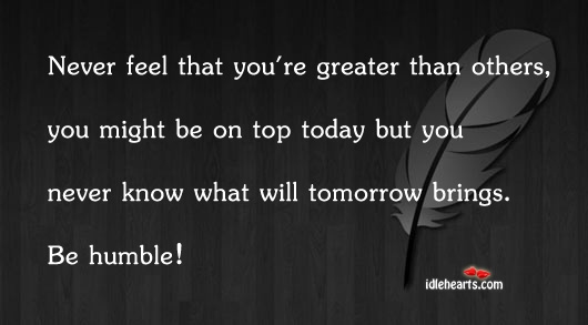 Never Feel That You're Greater Than…