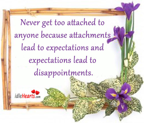 Never Get Too Attached To Anyone Because…
