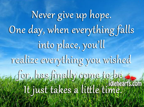 Never Give Up Hope. One Day, When Everything Falls Into Place…