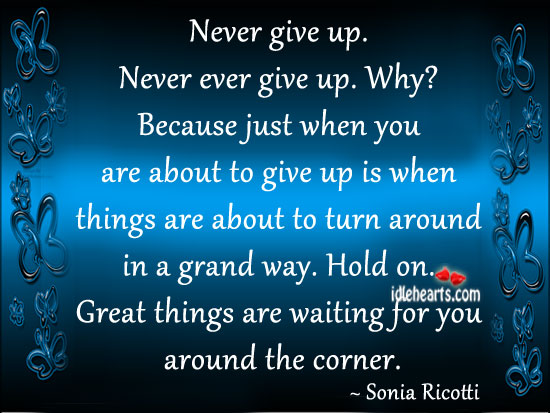 Never Give Up. Never Ever Give Up. Why?