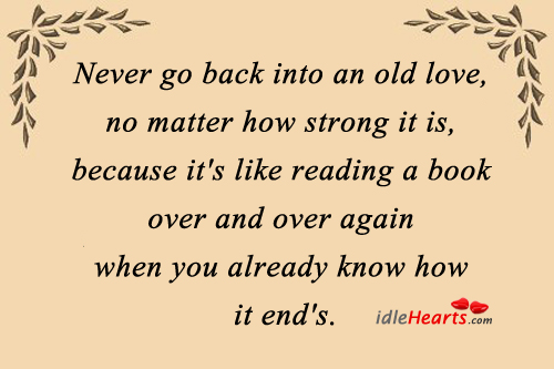 Never Go Back Into An Old Love, No Matter How Strong It Is…