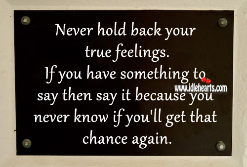 Never Hold Back Your True Feelings.