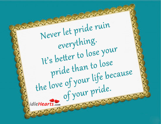 Never Let Pride Ruin Everything.
