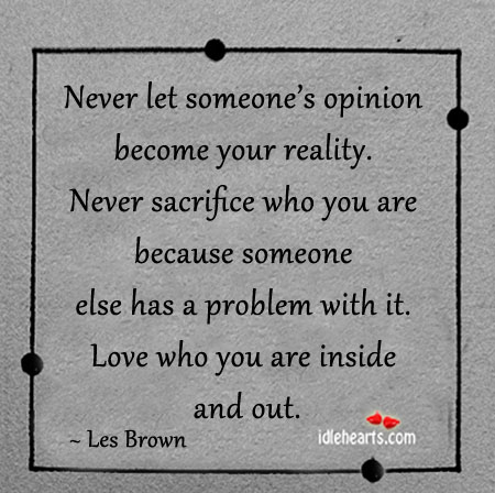 Never Let Someone's Opinion Become Your Reality.
