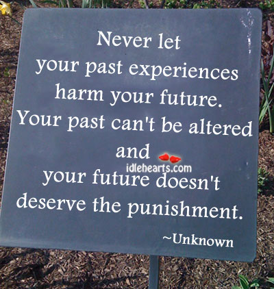 Never Let Your Past Experiences Harm Your Future.