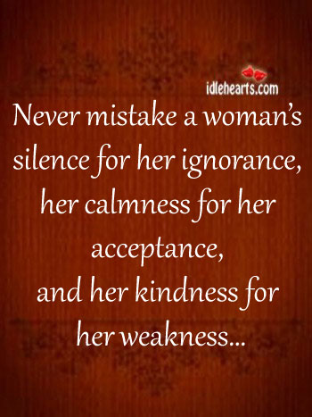 Never Mistake A Woman's Silence For Her Ignorance…