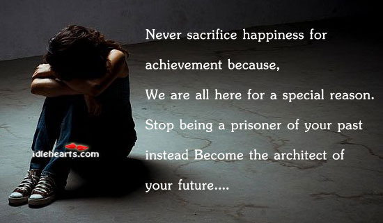 Never Sacrifice Happiness For Achievement Because…