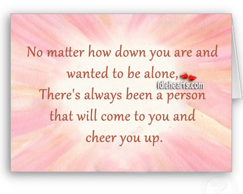 No Matter How Down You Are And Wanted To Be Alone…