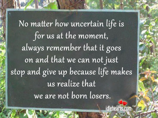 No Matter How Uncertain Life Is For Us At The Moment…