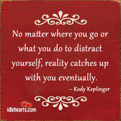 No matter where you go or what you do, reality catches up. Kody Keplinger Picture Quote