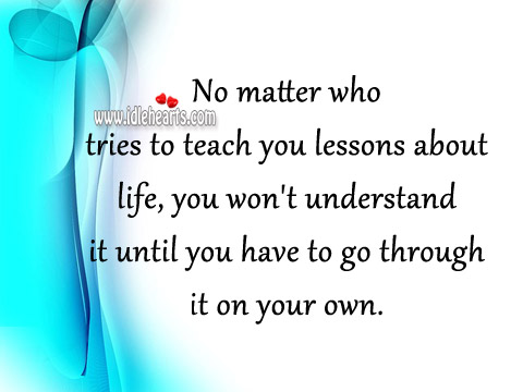 No Matter Who Tries To Teach You Lessons About Life