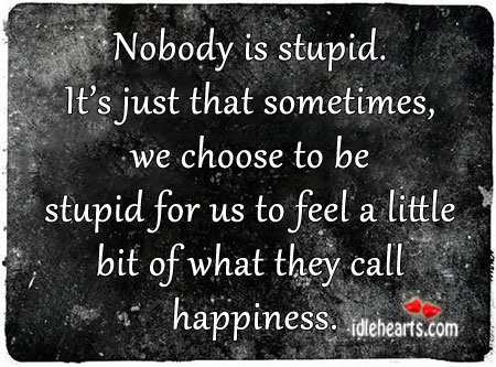 Nobody Is Stupid. It's Just That Sometimes, We Choose to be.