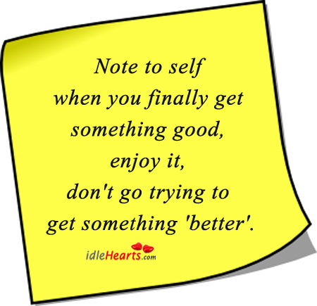 Note To Self When You Finally Get Something Good….