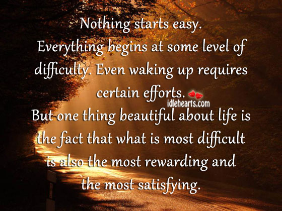 Nothing Starts Easy. Everything Begins At Some Level Of Difficulty.