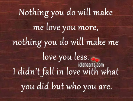 I Didn't Fall In Love With What You Did But Who You Are.