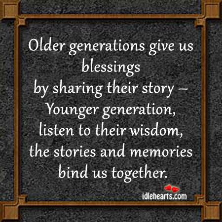 Older Generations Give Us Blessings By Sharing Their Story….
