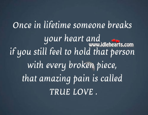 If someone breaks your heart and you still love them even with pain, that amazing pain is called true love Pain Quotes Image