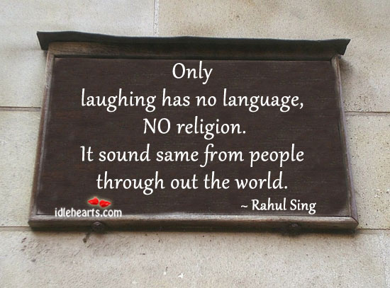 Only Laughing Has No Language, No Religion.