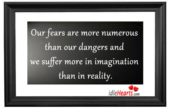 Our Fears Are More Numerous Than Our Dangers…