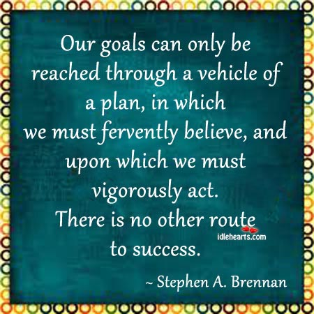 Our Goals Can Only Be Reached Through A Vehicle Of A Plan…