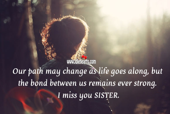 Our path may change as life goes along, but the bond between us remains ever strong. Sister Quotes Image
