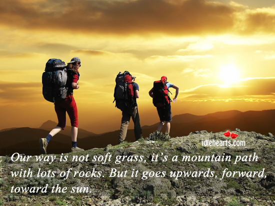 Our Way Is Not Soft Grass, It's A Mountain Path…