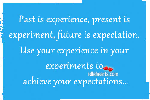 Past is Experience, Present is Experiment…