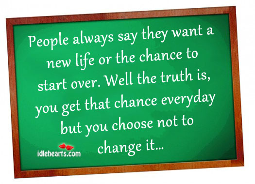 People Always Say They Want a New Life Or The…