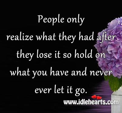 Hold On What You Have And Never Ever Let It Go.
