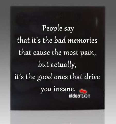 People Say That It's The Bad Memories That Cause…
