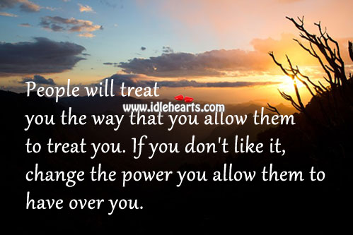 People Will Treat You The Way That You Allow Them To Treat You.